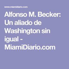 Alfonso M. Becker: Un aliado de Washington sin igual - MiamiDiario.com