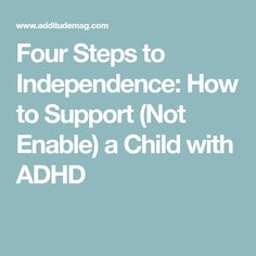 Four Steps to Independence: How to Support (Not Enable) a Child with ADHD