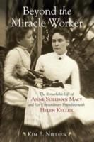 Beyond the Miracle Worker: The Remarkable Life of Anne Sullivan Macy and Her Extraordinary Friendship with Helen Keller by Kim E. Nielsen
