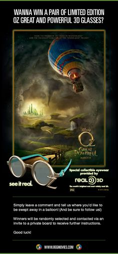 For a chance to win a pair of Limited Edition RealD 3D Oz themed glasses, tell us where you'd like to be swept away in a balloon!