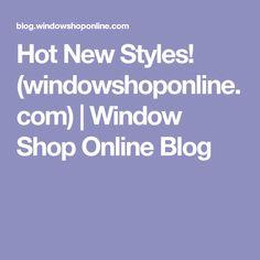 Hot New Styles! (windowshoponline.com) | Window Shop Online Blog