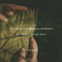 """""""Give to others, and God will give to you. Indeed, you will receive a full measure, a generous helping, poured into your hands — all that you can hold. The measure you use for others is the one that God will use for you."""" Luke 6:38 GNB"""