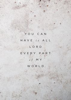 You can have it all Lord. Every part of my world – Bethel Music, Have it all The Words, Cool Words, Bible Quotes, Me Quotes, Qoutes, My World Quotes, Biblical Quotes, Beauty Quotes, Lobe Den Herrn