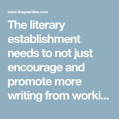 """The literary establishment needs to not just encourage and promote more writing from working-class writers, young and old, but also move past assumptions that working-class young boys, for example, won't want to write poems. The seemingly endless debates about what counts as """"proper"""" poetry and what is """"merely spoken word"""" are fuelled by a need to define and control the artform, and do little more than alienate the people who enjoy poems under, or identify with, this label."""