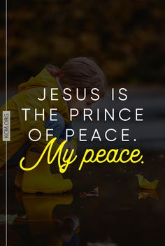 Jesus is the Prince of your peace!