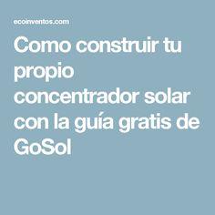 Como construir tu propio concentrador solar con la guía gratis de GoSol Renewable Energy Projects, Architecture, Tips, Sustainable Architecture, Solar Panels, How To Build, Renewable Energy, Solar Power, Arquitetura