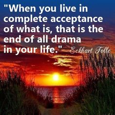"""Our contentment credo...""""when you live in complete acceptance of that is...it is the end of drama."""" Woo hoo...so true!"""