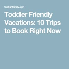 Toddler Friendly Vacations: 10 Trips to Book Right Now