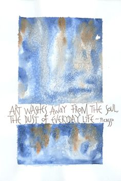 Art washes away from the soul the dust of everyday life - Picasso