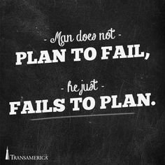 Man does not plan to fail he just fails to plan.