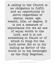 A calling in the Church is an obligation to fulfill, and an opportunity to serve--regardless of status, name, age, wealth, title, or degree. It is not a measure of importance--for we all are of equal worth to the Lord, and it is not something to flaunt or of which to brag--for the Lord never did so in his calling as Savior of the world or in his birthright as the Only Begotten.