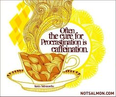 Often the Cure for Procrastination is Caffeination