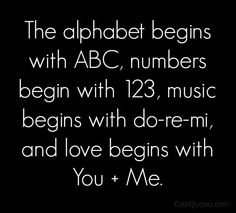 The alphabet beings with ABC, numbers begin with 123, music begins with do-re-mi and love begins with You + Me