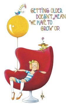 """""""Getting older doesn't mean we have to grow up."""" - Mary Engelbreit birthday card quote"""