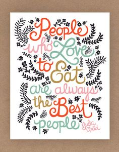 "A wonderful quote from the amazing Julia Child: ""People who love to eat are always the best people."" from Etsy"