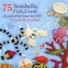 TITLE: 75 Seashells, Fish, Coral & Colorful Marine Life to Knit & Crochet by Polka, Jessica ISBN: 1250-00308-3 ISBN 13: 978-1250-00308-9 Publisher: Griffin