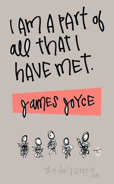 I am a part of all that I have met. [James Joyce]