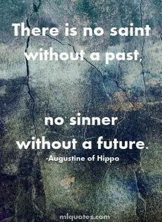 """There is no saint without a past, no sinner without a future."" ~Saint Augustine of Hippo"