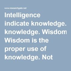 Intelligence indicate knowledge. Wisdom is the proper use of knowledge. Not every intelligent man is a wise man but a wise man must surely first be intelligent.