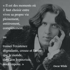 « Il est des moments où il faut choisir entre vivre sa propre vie pleinement, entièrement, complètement, ou traîner l'existence dégradante, creuse et fausse que le monde, dans son hypocrisie, nous impose. » (Oscar Wilde) #citation #vivre #vie