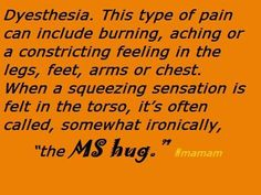 """Dyesthesia. This type of pain can include burning, aching or a constricting feeling in the legs, feet, arms or chest. When a squeezing sensation is felt in the torso, it's often called, somewhat ironically, """"the MS hug."""" #teachmems by #msmam #curems"""