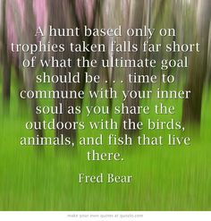 A hunt based only on trophies taken falls far short of what the ultimate goal should be . . . time to commune with your inner soul as you share the outdoors with the birds, animals, and fish that live there.