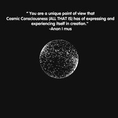 anon-i-mus:  You are a unique point of view that Cosmic Consciousness (ALL THAT IS) has of expressing and experiencing itself in creation. -Anon I mus