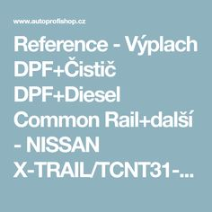 Reference - Výplach DPF+Čistič DPF+Diesel Common Rail+další - NISSAN X-TRAIL/TCNT31-2.0 Dci » Autoprofishop Common Rail, Diesel, Nissan, Diesel Fuel