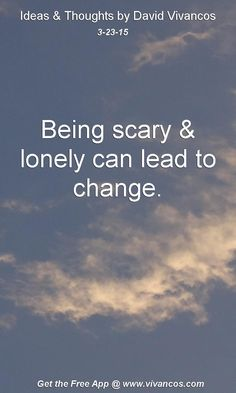 """March 23rd 2015 Idea, """"Being scary & lonely can lead to change."""" https://www.youtube.com/watch?v=NH1sRDfrt78"""