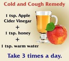 cough and cold remedy that actually works. I just have two tablespoons of Braggs Organic Raw Apple Cider Vinegar in a glass of water and drink it three times a day but always the first thing before I eat anything in the morning as soon as I wake up. Then wait 30 mins before I eat anything else. Buy only organic apple cider vinegar because of pesticides!