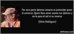 Por otra parte detener amores es pretender parar el universo. Quien lleva amor asume sus dolores y no lo para el sol ni su reverso (Silvio Rodríguez)