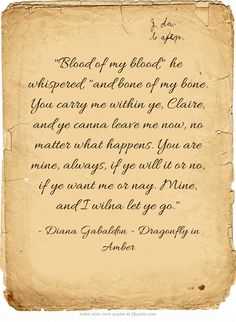 Blood of my blood, he whispered, and bone of my bone. You carry me within ye, Claire, and ye canna leave me now, no matter what happens. You are mine, always, if ye will it or no, if ye want me or nay. Mine, and I wilna let ye go.