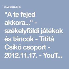 """""""A te fejed akkora..."""" - székelyföldi játékok és táncok - Tititá Csikó csoport - 2012.11.17. - YouTube"""