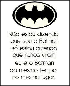 Não estou dizendo que sou o Batman, só estou dizendo que nunca viram eu e o Batman ao mesmo tempo no mesmo lugar. #batman #humor