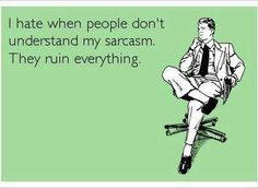 It's all fun and games until someone doesn't get my sarcasm. Then it's just fun.