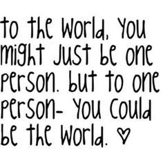 To the world, you might just be one person, but to one person, you could be the world :)