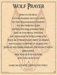 Oración del Lobo:Espíritu del lobo Tú que paseas por las tierras silvestres, tú que acechas en las sombras silenciosas, tú que corres y saltas entre los árboles cubiertos de musgo,préstame tu fuerza primal y la sabiduría de tus ojos brillantes.Enséñame a rastrear sin descanso mis deseos y estar en defensa de los que amo. Muestrarme los caminos ocultos y los campos de luna. Feroz espíritu, camina conmigo en mi soledad aulla conmigo en mi alegría y cuidame mientras me muevo por este mundo.