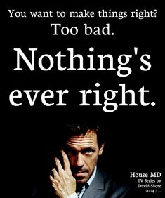 """""""You want to make things right? Too bad. Nothing's ever right."""" Dr. Gregory House; House MD quotes"""