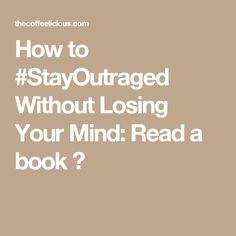 How to #StayOutraged Without Losing Your Mind: Read a book