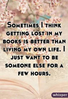 Sometimes I think getting listening my books is better than living my own life. I just want to be someone else for a few hours.
