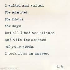 I waited and waited. For minutes. But all I had was silence. And with your absence of your words, I took it as an answer. Cute Quotes, Sad Quotes, Great Quotes, Quotes To Live By, Inspirational Quotes, Quotable Quotes, Qoutes, The Words, Silence Quotes
