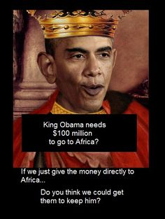 King Obama needs $100 million to go to Africa? If we just give the money directly to Africa... Do you think we could get them to keep him?