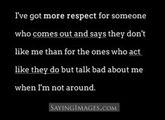 I've got more respect for someone who comes out and says they don't like me, than for the ones who act like they do but talk bad about me when I'm not around.