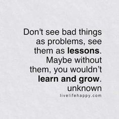Don't see bad things as problems, see them as lessons. Maybe without them, you wouldn't learn and grow. - Unk, livelifehappy.com