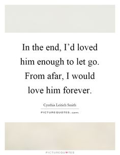 In the end, I'd loved him enough to let go. From afar, I would love him forever. Letting go quotes on PictureQuotes.com.