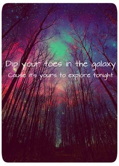 Dip your toes in the galaxy 'cause it's yours to explore tonight.-Owl City
