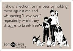 "I show affection for my pets by holding them against me ans whispering ""I love you"" repeatedly while they struggle to break free 