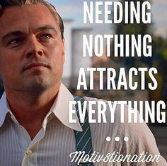 NEEDING NOTHING ATTRACTS EVERYTHING ...