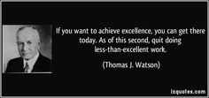 If you want to achieve excellence, you can get there today. As of this second, quit doing less-than-excellent work. - Thomas J. Watson