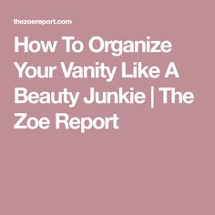 How To Organize Your Vanity Like A Beauty Junkie | The Zoe Report